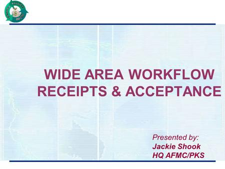 WIDE AREA WORKFLOW RECEIPTS & ACCEPTANCE Presented by: Jackie Shook HQ AFMC/PKS.