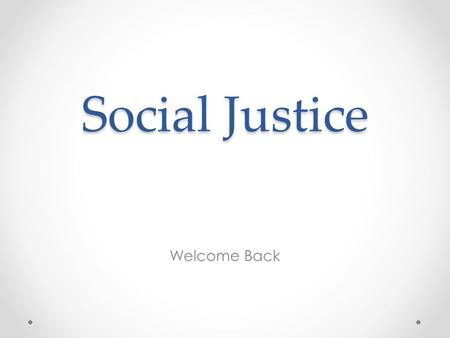 Social Justice Welcome Back. Justice – God's justice not human justice, where we make sure that those around us get what they need. It is based in love,