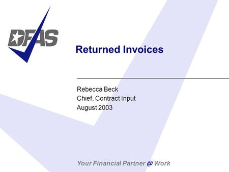 Your Financial Work Returned Invoices Rebecca Beck Chief, Contract Input August 2003.