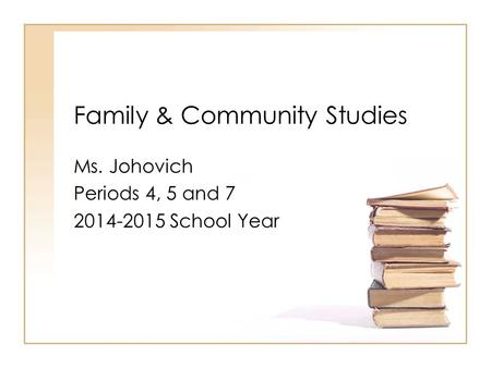 Family & Community Studies Ms. Johovich Periods 4, 5 and 7 2014-2015 School Year.