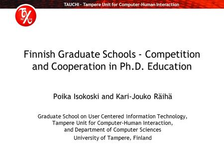TAUCHI – Tampere Unit for Computer-Human Interaction Finnish Graduate Schools - Competition and Cooperation in Ph.D. Education Poika Isokoski and Kari-Jouko.