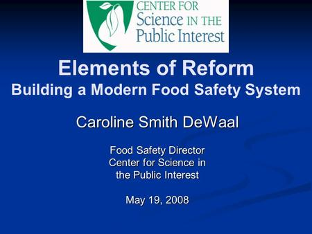 Elements of Reform Building a Modern Food Safety System Caroline Smith DeWaal Food Safety Director Center for Science in the Public Interest May 19, 2008.