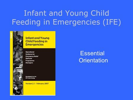 Infant and Young Child Feeding in Emergencies (IFE) Essential Orientation.