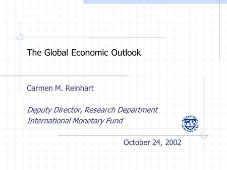 The Global Economic Outlook Carmen M. Reinhart Deputy Director, Research Department International Monetary Fund October 24, 2002.