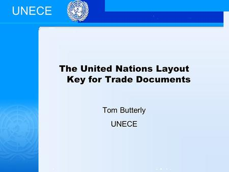 UNECE The United Nations Layout Key for Trade Documents Tom Butterly UNECE.