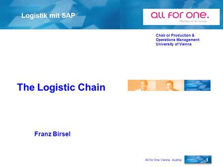 1 Logistik mit SAP Chair or Production & Operations Management University of Vienna All for One Vienna, Austria Franz Birsel The Logistic Chain.