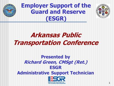 1 Employer Support of the Guard and Reserve (ESGR) Arkansas Public Transportation Conference Presented by Richard Green, CMSgt (Ret.) ESGR Administrative.