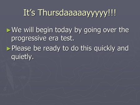 It's Thursdaaaaayyyyy!!! ► We will begin today by going over the progressive era test. ► Please be ready to do this quickly and quietly.