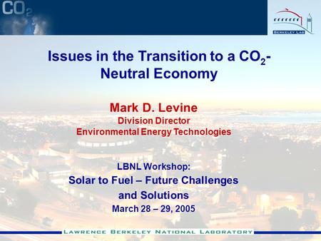 Mark D. Levine Division Director Environmental Energy Technologies LBNL Workshop: Solar to Fuel – Future Challenges and Solutions March 28 – 29, 2005 Issues.