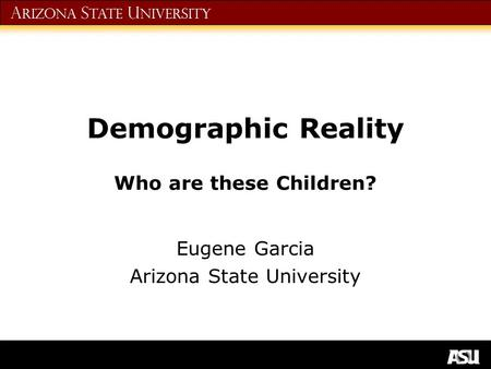 A rizona S tate U niversity Demographic Reality Who are these Children? Eugene Garcia Arizona State University.