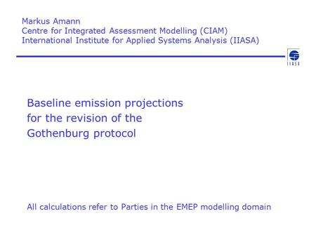 Baseline emission projections for the revision of the Gothenburg protocol All calculations refer to Parties in the EMEP modelling domain Markus Amann Centre.