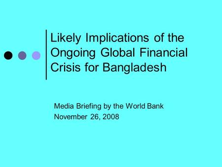 Likely Implications of the Ongoing Global Financial Crisis for Bangladesh Media Briefing by the World Bank November 26, 2008.
