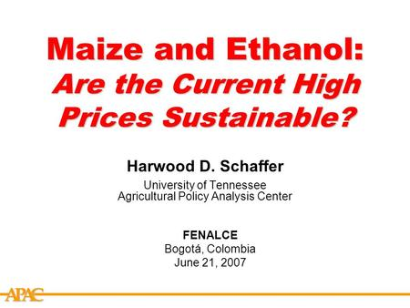 APCA Maize and Ethanol: Are the Current High Prices Sustainable? Harwood D. Schaffer University of Tennessee Agricultural Policy Analysis Center FENALCE.