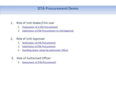 DTA Procurement Demo 1.Role of Unit Maker/CHA user 1.Preparation of a DTA ProcurementPreparation of a DTA Procurement 2.Submission of DTA Procurement to.