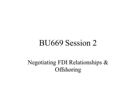 BU669 Session 2 Negotiating FDI Relationships & Offshoring.