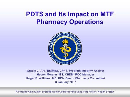 Promoting high quality, cost effective drug therapy throughout the Military Health System PDTS and Its Impact on MTF Pharmacy Operations Gracie C. Ard,
