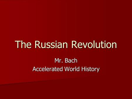 The Russian Revolution Mr. Bach Accelerated World History.