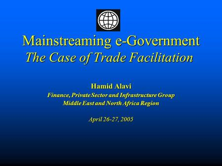 Mainstreaming e-Government The Case of Trade Facilitation Mainstreaming e-Government The Case of Trade Facilitation Hamid Alavi Finance, Private Sector.