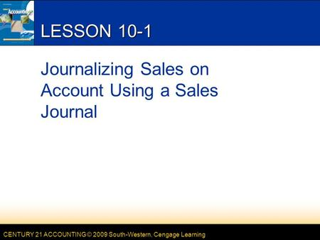 CENTURY 21 ACCOUNTING © 2009 South-Western, Cengage Learning LESSON 10-1 Journalizing Sales on Account Using a Sales Journal.