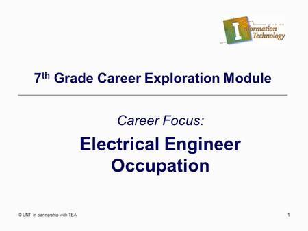 © UNT in partnership with TEA1 7 th Grade Career Exploration Module Career Focus: Electrical Engineer Occupation.