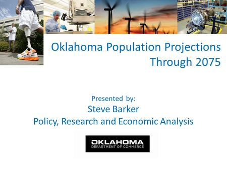Presented by: Steve Barker Policy, Research and Economic Analysis Oklahoma Population Projections Through 2075.