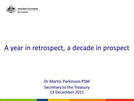 Dr Martin Parkinson PSM Secretary to the Treasury 13 December 2011 A year in retrospect, a decade in prospect.