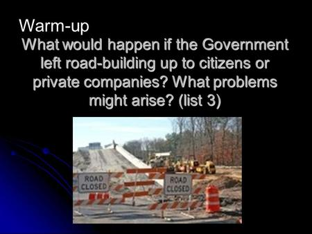 What would happen if the Government left road-building up to citizens or private companies? What problems might arise? (list 3) Warm-up.