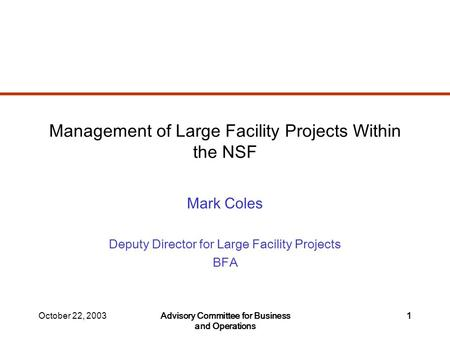 October 22, 2003Advisory Committee for Business and Operations 1 Management of Large Facility Projects Within the NSF Mark Coles Deputy Director for Large.