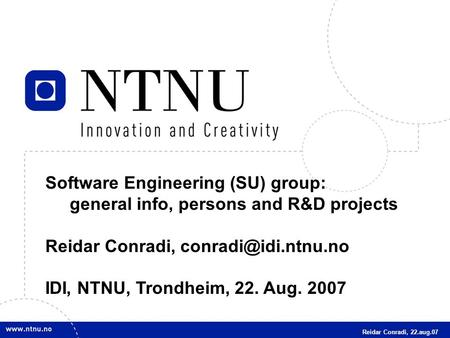 1 Software Engineering (SU) group: general info, persons and R&D projects Reidar Conradi, IDI, NTNU, Trondheim, 22. Aug. 2007 Reidar.