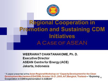 1 Regional Cooperation in Promotion and Sustaining CDM Initiatives A Case of ASEAN WEERAWAT CHANTANAKOME, Ph. D. Executive Director ASEAN Centre for Energy.