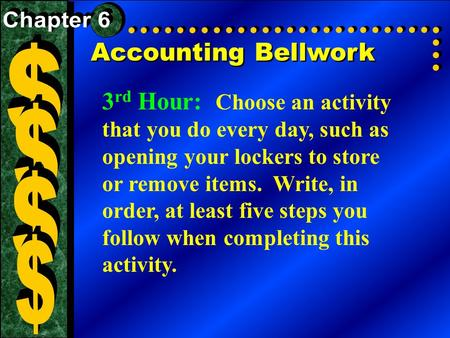 Accounting Bellwork 3 rd Hour: Choose an activity that you do every day, such as opening your lockers to store or remove items. Write, in order, at least.