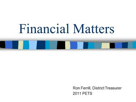Financial Matters Ron Ferrill, District Treasurer 2011 PETS.
