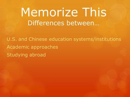 Memorize This Differences between… U.S. and Chinese education systems/institutions Academic approaches Studying abroad.