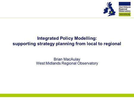 Integrated Policy Modelling: supporting strategy planning from local to regional Brian MacAulay West Midlands Regional Observatory.
