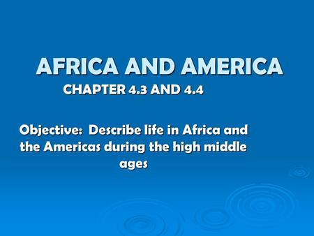 AFRICA AND AMERICA CHAPTER 4.3 AND 4.4 Objective: Describe life in Africa and the Americas during the high middle ages.
