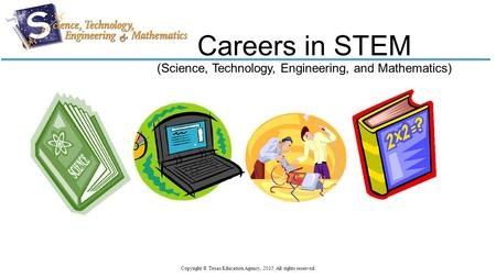 Careers in STEM (Science, Technology, Engineering, and Mathematics) Copyright © Texas Education Agency, 2015. All rights reserved.