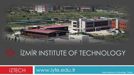İZMİR INSTITUTE OF TECHNOLOGY www.iyte.edu.tr IZTECH İzmir Institute of Technology, Turkey.