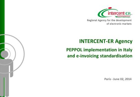 INTERCENT-ER Agency PEPPOL implementation in Italy and e-invoicing standardisation Paris - June 02, 2014 Regional Agency for the development of electronic.