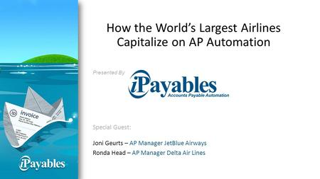 How the World's Largest Airlines Capitalize on AP Automation Presented By Special Guest: Joni Geurts – AP Manager JetBlue Airways Ronda Head – AP Manager.