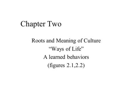 "Chapter Two Roots and Meaning of Culture ""Ways of Life"" A learned behaviors (figures 2.1,2.2)"