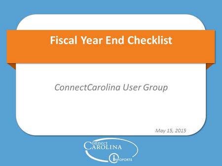 Fiscal Year End Checklist ConnectCarolina User Group May 15, 2015.
