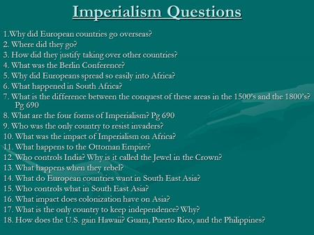 Imperialism Questions 1.Why did European countries go overseas? 2. Where did they go? 3. How did they justify taking over other countries? 4. What was.