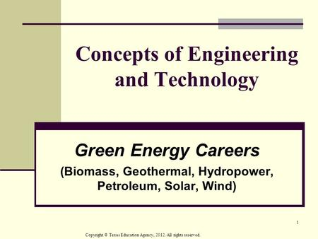 1 Concepts of Engineering and Technology Green Energy Careers (Biomass, Geothermal, Hydropower, Petroleum, Solar, Wind)‏ Copyright © Texas Education Agency,