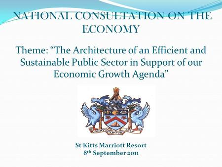 "NATIONAL CONSULTATION ON THE ECONOMY Theme: ""The Architecture of an Efficient and Sustainable Public Sector in Support of our Economic Growth Agenda"" St."