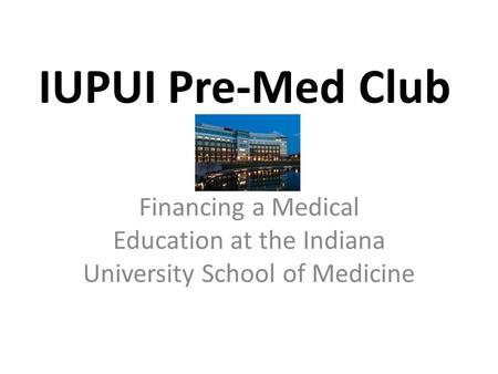IUPUI Pre-Med Club Financing a Medical Education at the Indiana University School of Medicine.