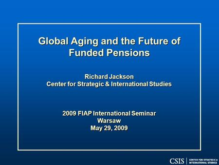 Global Aging and the Future of Funded Pensions Richard Jackson Center for Strategic & International Studies 2009 FIAP International Seminar Warsaw May.