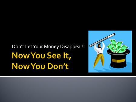 Don't Let Your Money Disappear!.  ANYONE  Longstanding  All levels  No prior history.
