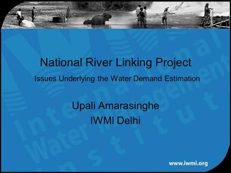 Upali Amarasinghe IWMI Delhi National River Linking Project Issues Underlying the Water Demand Estimation.