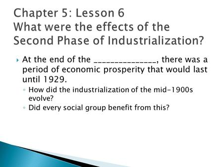  At the end of the _______________, there was a period of economic prosperity that would last until 1929. ◦ How did the industrialization of the mid-1900s.