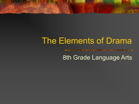 The Elements of Drama 8th Grade Language Arts. Learning Targets Understand how drama provides the reader a different experience than prose (short stories,
